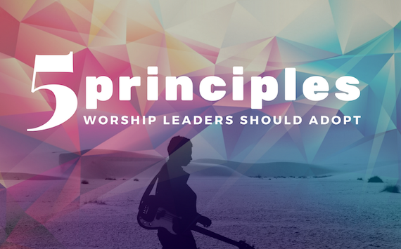 5 Important Principles I Want My Worship Leaders to Adopt